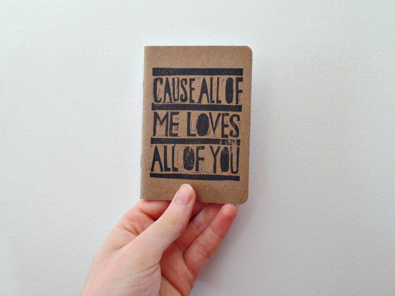 cause all of me loves all of you hand printed notebook