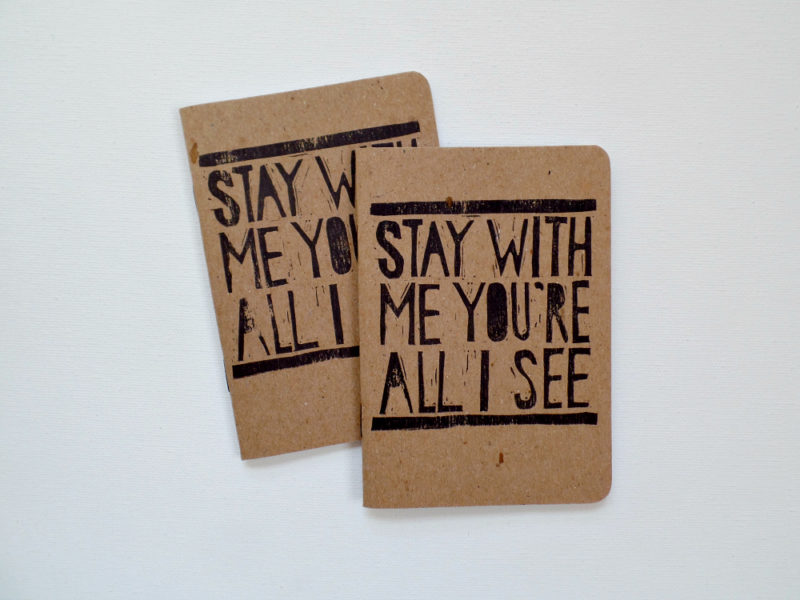 Stay with me you're all I see hand printed notebook
